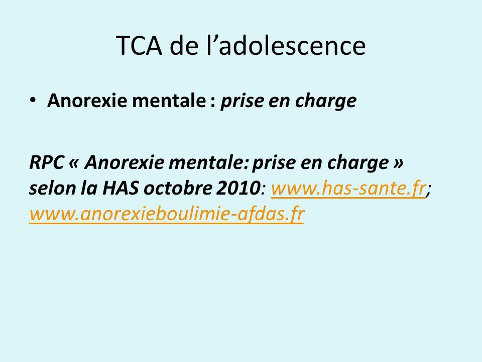 TCA de ladolescence Anorexie mentale : prise en charge RPC « Anorexie mentale: prise en charge » selon la HAS octobre 2010: www.has-sante.fr; www.anor