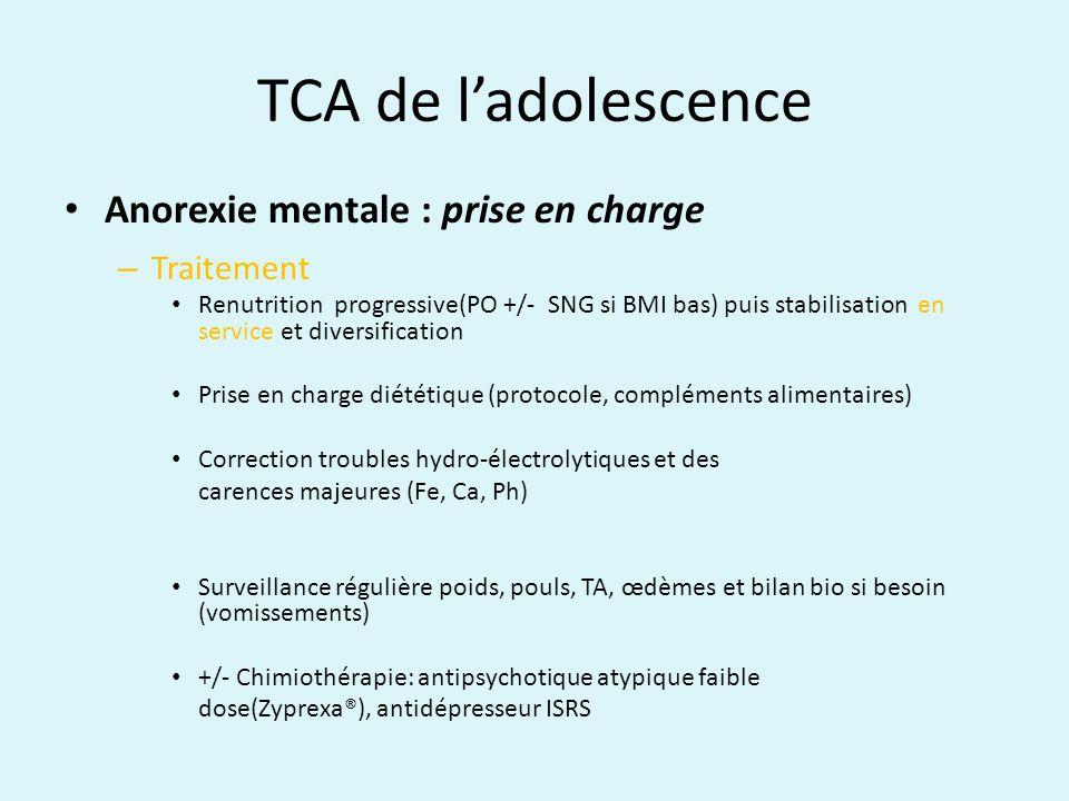TCA de ladolescence Anorexie mentale : prise en charge – Traitement Renutrition progressive(PO +/- SNG si BMI bas) puis stabilisation en service et di