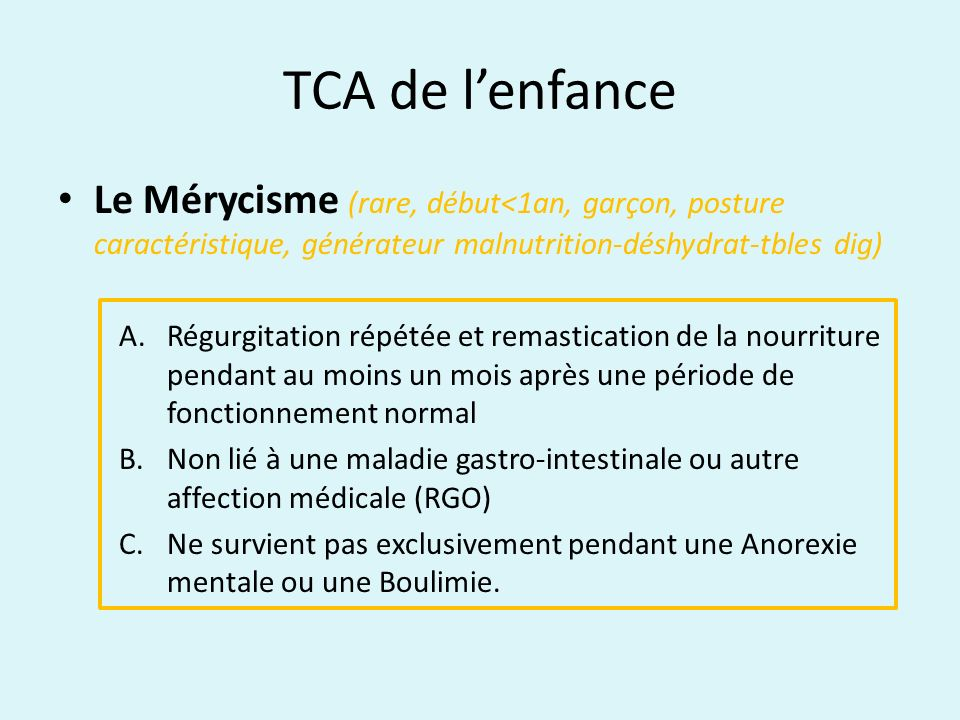 TCA de lenfance Le Mérycisme (rare, début<1an, garçon, posture caractéristique, générateur malnutrition-déshydrat-tbles dig) A.Régurgitation répétée e