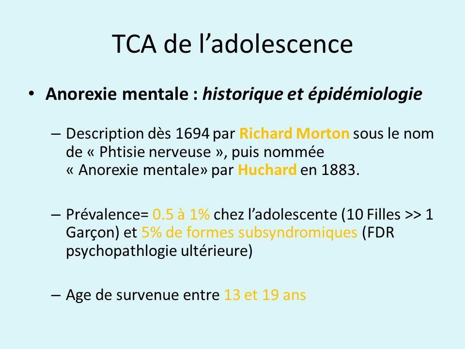 TCA de ladolescence Anorexie mentale : épidémiologie et facteurs prédictifs Pathologie psychiatrique qui met le plus en jeu le pronostic vital ( taux de mortalité entre 4 et 10% ) Guérison dans 60 à 80% des cas (sur le critère AAA), 20% symptômes persistents, 20% chronicisation Facteurs prédictifs de développer la maladie: perfectionnisme et faible estime de soi ++, obésité, atcds TCA chez la mère, TCA de la petite enfance classes favorisées .