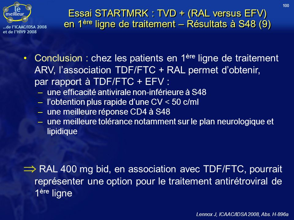 le meilleur …de IICAAC/IDSA 2008 et de lHIV9 2008 Essai STARTMRK : TVD + (RAL versus EFV) en 1 ère ligne de traitement – Résultats à S48 (9) Conclusio