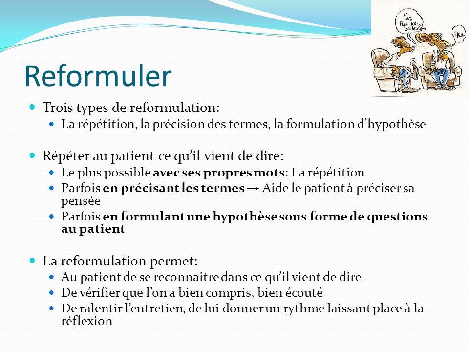 Reformuler Trois types de reformulation: La répétition, la précision des termes, la formulation dhypothèse Répéter au patient ce quil vient de dire: L