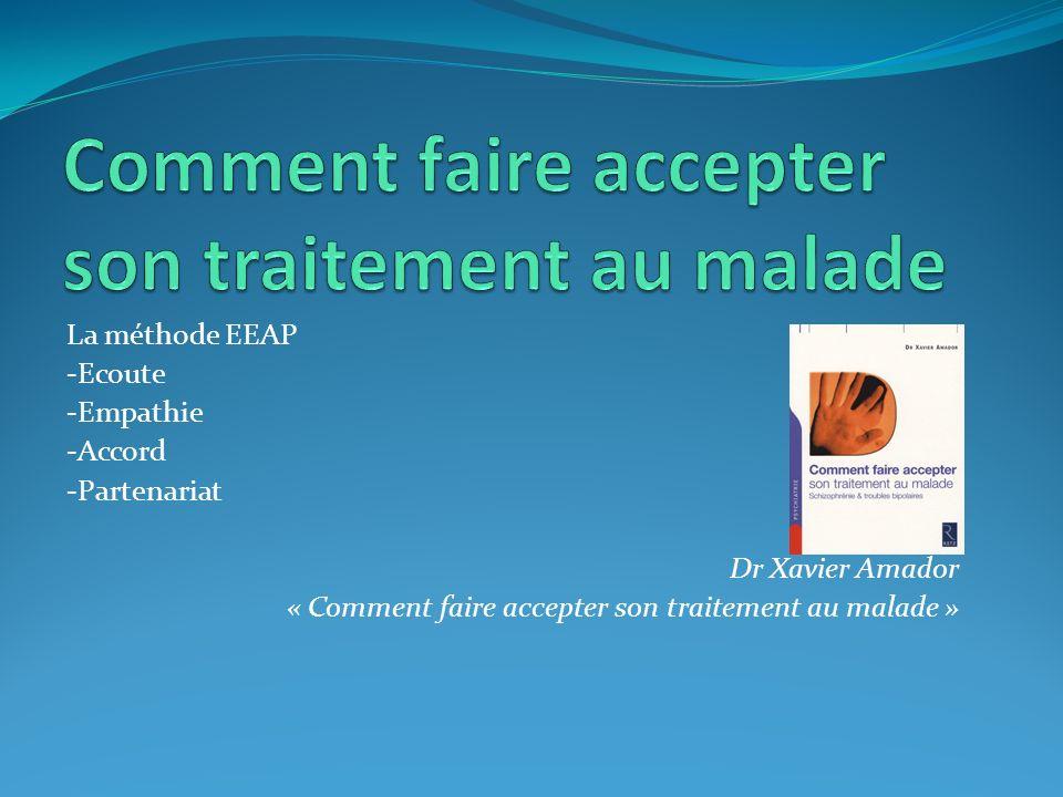 La méthode EEAP -Ecoute -Empathie -Accord -Partenariat Dr Xavier Amador « Comment faire accepter son traitement au malade »