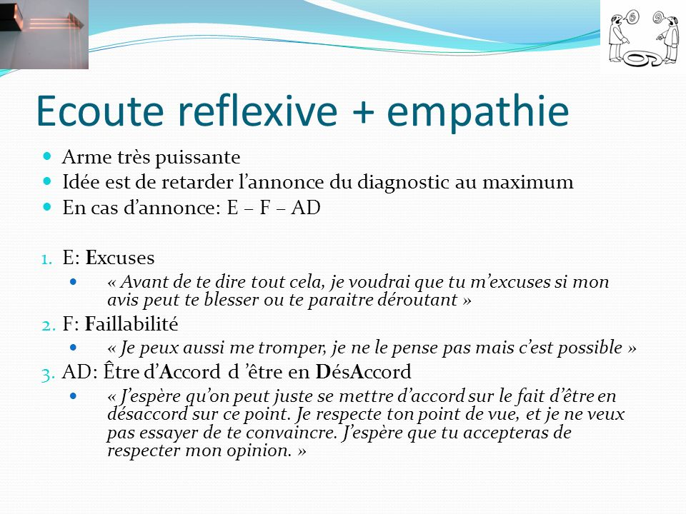 Ecoute reflexive + empathie Arme très puissante Idée est de retarder lannonce du diagnostic au maximum En cas dannonce: E – F – AD 1. E: Excuses « Ava