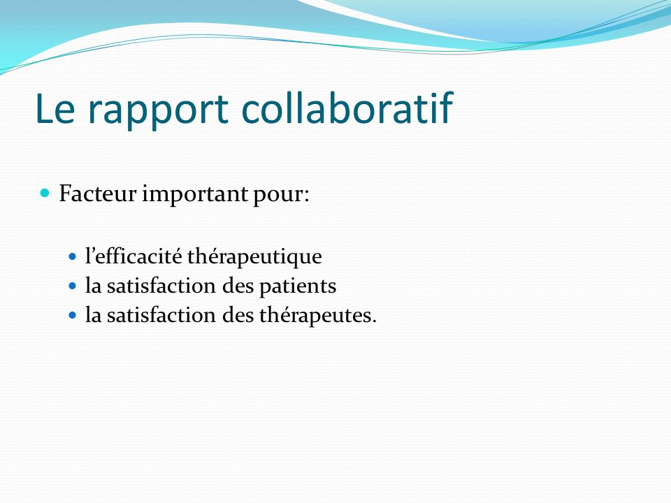 Le rapport collaboratif Facteur important pour: lefficacité thérapeutique la satisfaction des patients la satisfaction des thérapeutes.