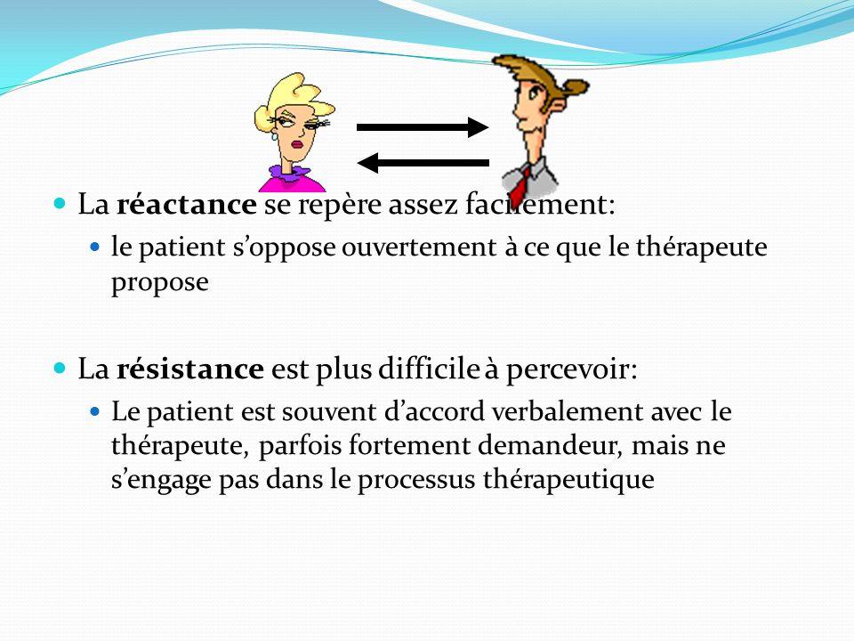 La réactance se repère assez facilement: le patient soppose ouvertement à ce que le thérapeute propose La résistance est plus difficile à percevoir: L
