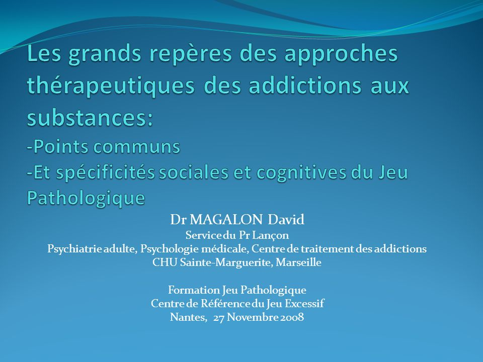 Dr MAGALON David Service du Pr Lançon Psychiatrie adulte, Psychologie médicale, Centre de traitement des addictions CHU Sainte-Marguerite, Marseille F