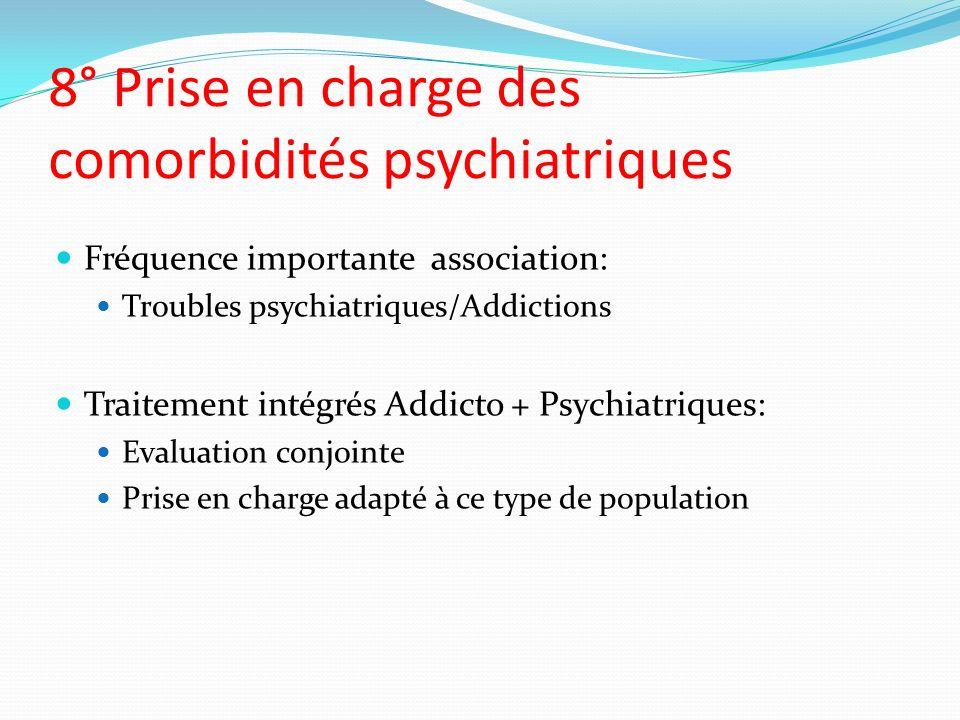 8° Prise en charge des comorbidités psychiatriques Fréquence importante association: Troubles psychiatriques/Addictions Traitement intégrés Addicto +