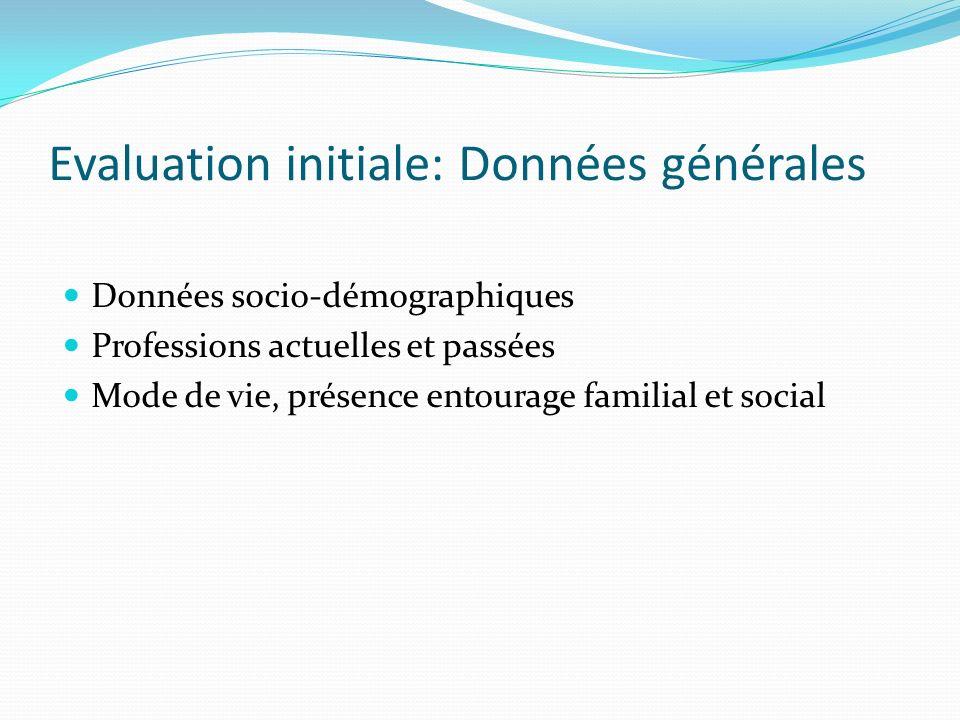 Evaluation initiale: Données générales Données socio-démographiques Professions actuelles et passées Mode de vie, présence entourage familial et socia