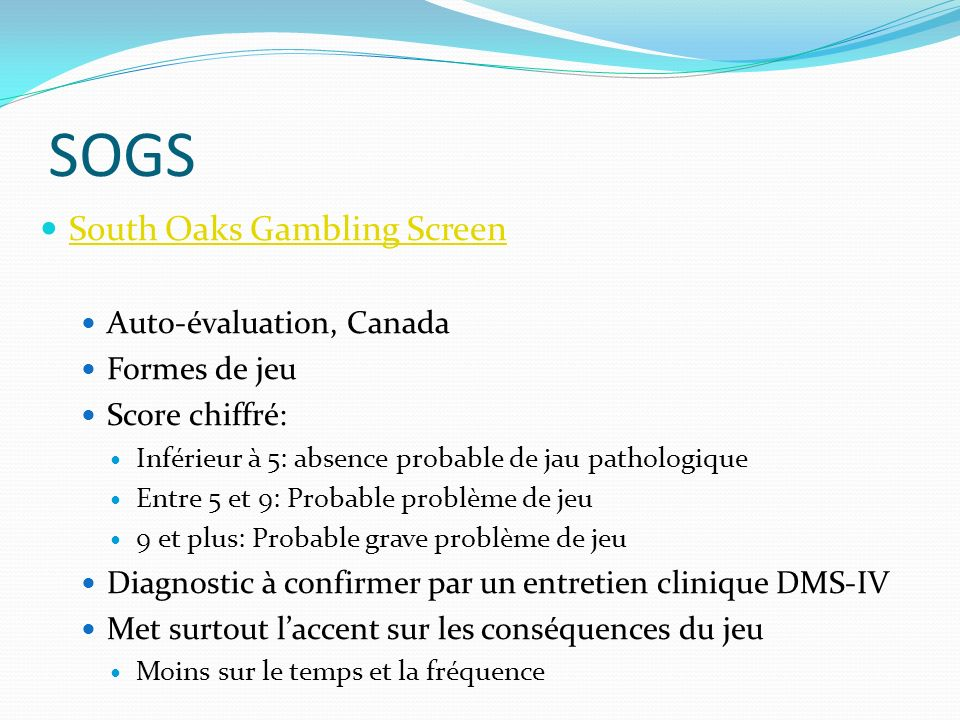 SOGS South Oaks Gambling Screen Auto-évaluation, Canada Formes de jeu Score chiffré: Inférieur à 5: absence probable de jau pathologique Entre 5 et 9: