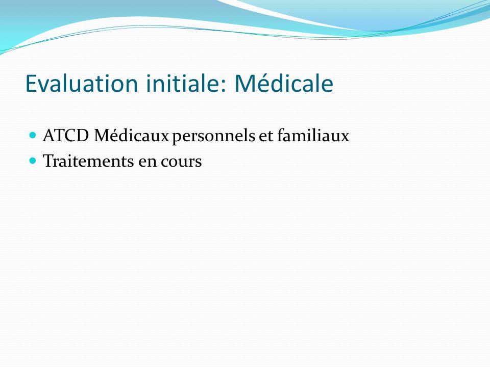 Evaluation initiale: Médicale ATCD Médicaux personnels et familiaux Traitements en cours
