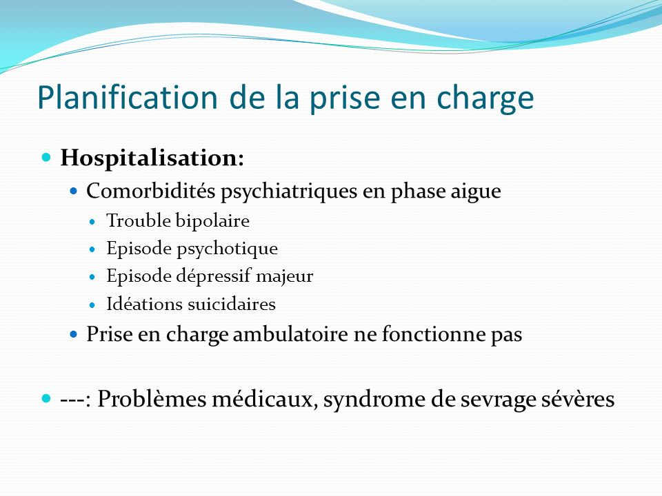 Planification de la prise en charge Hospitalisation: Comorbidités psychiatriques en phase aigue Trouble bipolaire Episode psychotique Episode dépressi