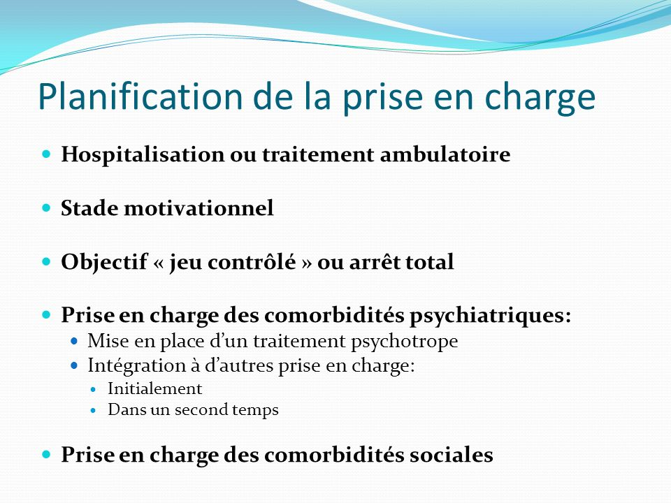 Planification de la prise en charge Hospitalisation ou traitement ambulatoire Stade motivationnel Objectif « jeu contrôlé » ou arrêt total Prise en ch