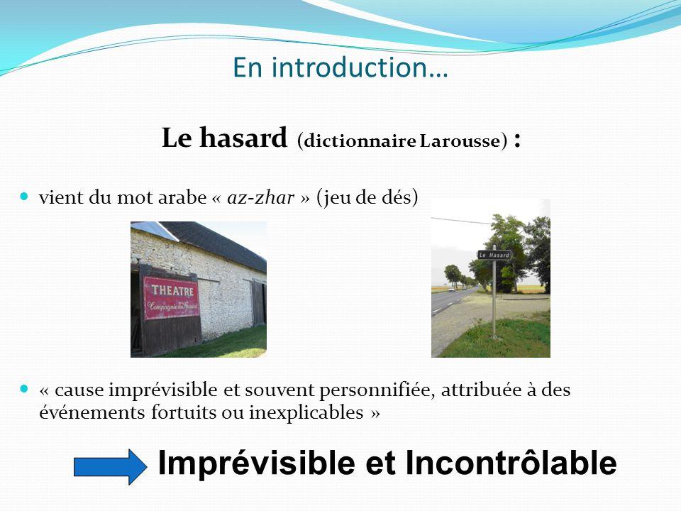 En introduction… Le hasard (dictionnaire Larousse) : vient du mot arabe « az-zhar » (jeu de dés) « cause imprévisible et souvent personnifiée, attribu