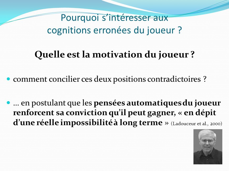 Pourquoi sintéresser aux cognitions erronées du joueur ? Quelle est la motivation du joueur ? comment concilier ces deux positions contradictoires ? …