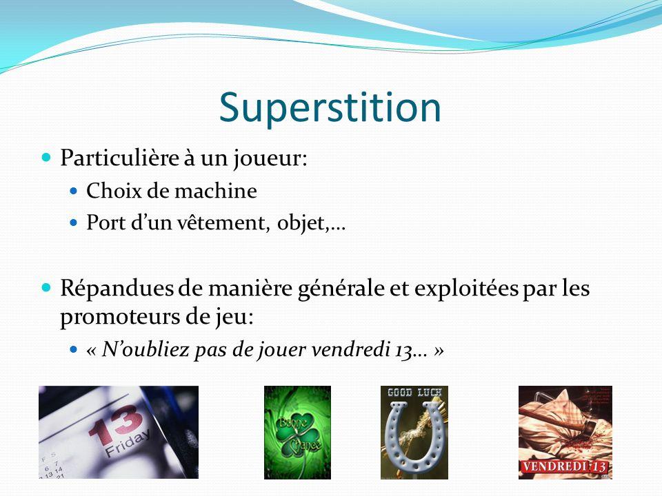 Superstition Particulière à un joueur: Choix de machine Port dun vêtement, objet,… Répandues de manière générale et exploitées par les promoteurs de j