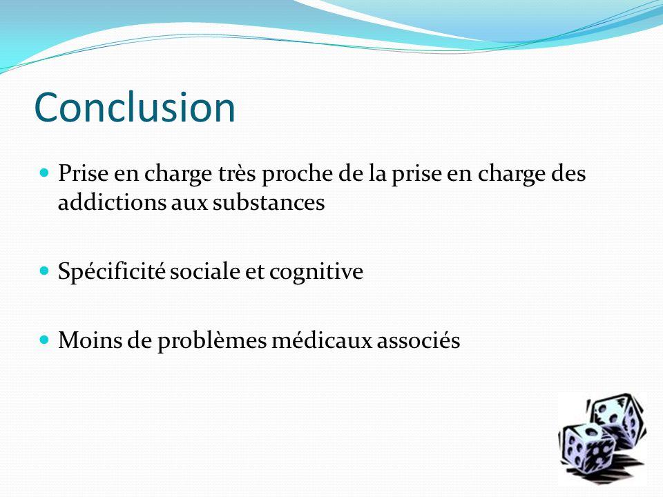 Conclusion Prise en charge très proche de la prise en charge des addictions aux substances Spécificité sociale et cognitive Moins de problèmes médicau