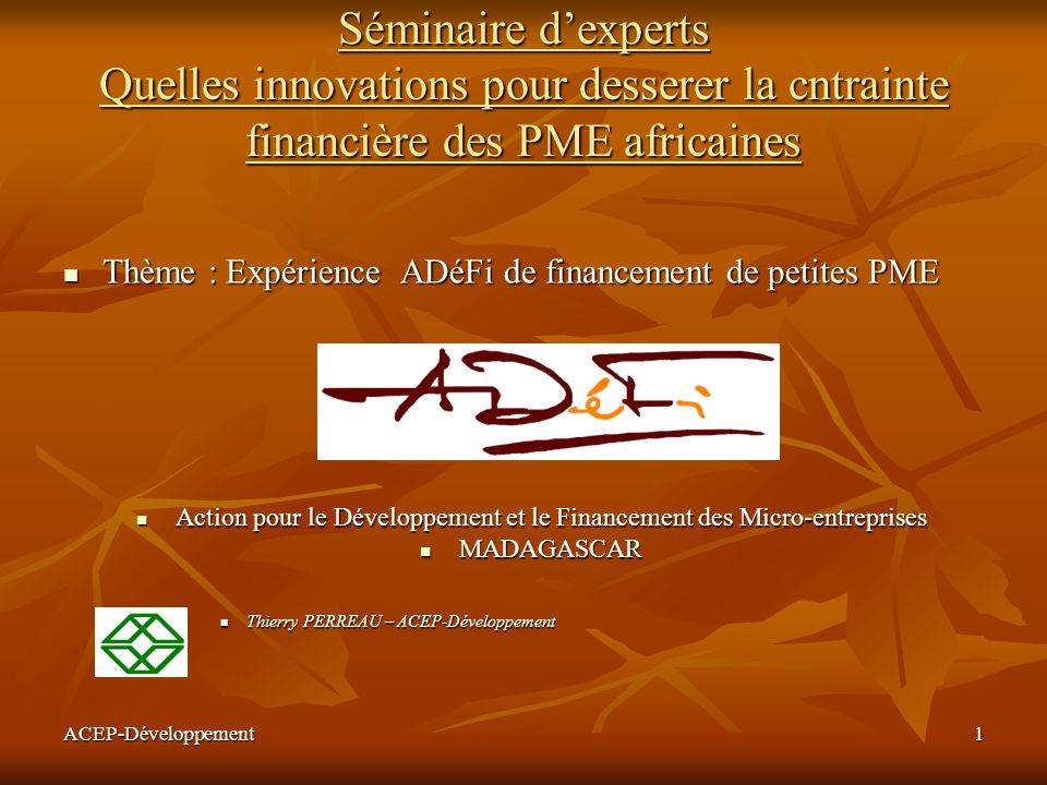 ACEP-Développement2 PRESENTATION DADÉFI - ORGANISATION ORGANISATION DU RESEAU ORGANISATION DU RESEAU Siège à Antananarivo - 5 Agences régionales - 31 Bureaux de crédit décentralisés dans les quartiers Siège à Antananarivo - 5 Agences régionales - 31 Bureaux de crédit décentralisés dans les quartiers Effectif : 100 collaborateurs Effectif : 100 collaborateurs CONDITIONS DE CREDITS CONDITIONS DE CREDITS Durée moyenne 12 mois Durée moyenne 12 mois Crédits accordés à 55 % aux femmes Crédits accordés à 55 % aux femmes Taux dintérêt : 18 % sur capital initial Taux dintérêt : 18 % sur capital initial ORGANISATION DU CYCLE CREDIT ORGANISATION DU CYCLE CREDIT Préparation des dossiers par les agents de crédit Préparation des dossiers par les agents de crédit Visite précomité / Comité dinstruction de crédit / Comité de crédit Visite précomité / Comité dinstruction de crédit / Comité de crédit Annonce aux membres - Enregistrement des garanties -Décaissement Annonce aux membres - Enregistrement des garanties -Décaissement Suivi de linvestissement Suivi de linvestissement Remboursement Remboursement QUELQUES CHIFFRES (fin 2003) QUELQUES CHIFFRES (fin 2003) Nombre dentreprises du portefeuille : 5000 Nombre dentreprises du portefeuille : 5000 Montant moyen doctroi (guichet micro- entreprises) : 700 euros – 55 % aux femmes Montant moyen doctroi (guichet micro- entreprises) : 700 euros – 55 % aux femmes Répartition de lencours: 3% agric-élevage 35% commerce général 15 % production - transformation 30% services, 17 % commerce spécialisé Répartition de lencours: 3% agric-élevage 35% commerce général 15 % production - transformation 30% services, 17 % commerce spécialisé Encours total fin 2003 : 3,1 millions deuros Encours total fin 2003 : 3,1 millions deuros Production mensuelle par agent de crédit : 15 à 25 dossiers par mois Production mensuelle par agent de crédit : 15 à 25 dossiers par mois Qualité de portefeuille : coût annuel du risque : en moyenne 0,8 à 1 % de lencours Qualité de