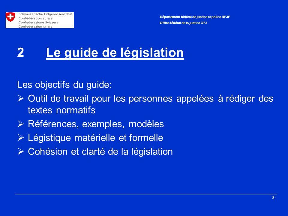 3 Département fédéral de justice et police DFJP Office fédéral de la justice OFJ 2Le guide de législation Les objectifs du guide: Outil de travail pou