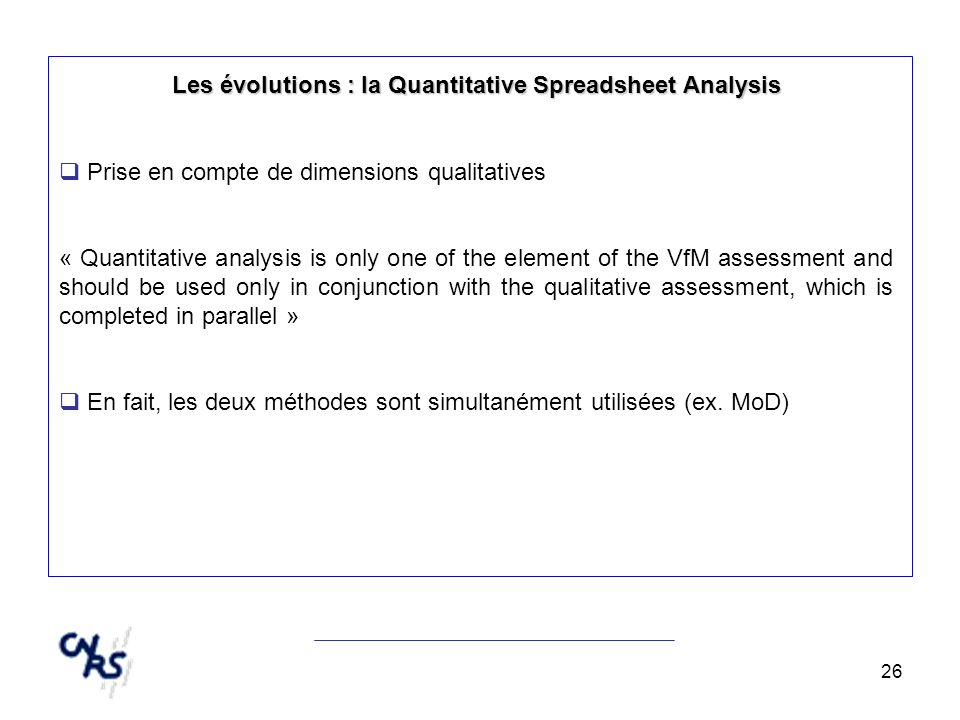 26 Les évolutions : la Quantitative Spreadsheet Analysis Prise en compte de dimensions qualitatives « Quantitative analysis is only one of the element of the VfM assessment and should be used only in conjunction with the qualitative assessment, which is completed in parallel » En fait, les deux méthodes sont simultanément utilisées (ex.