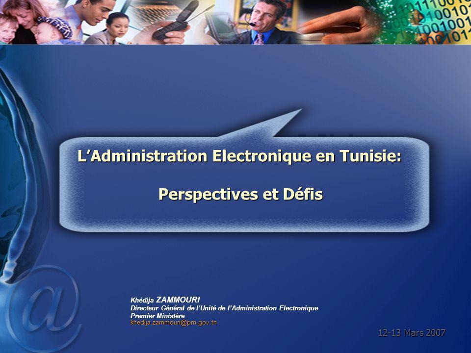 12-13 Mars 2007 Khédija ZAMMOURI Directeur Général de lUnité de lAdministration Electronique Premier Ministèrekhedija.zammouri@pm.gov.tn LAdministrati