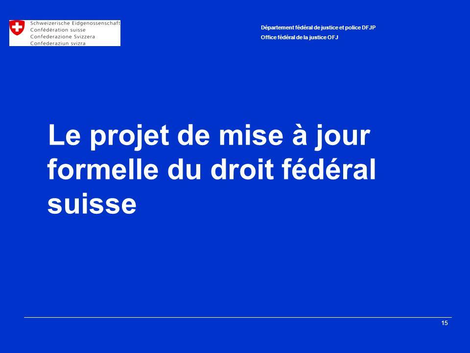 15 Département fédéral de justice et police DFJP Office fédéral de la justice OFJ Le projet de mise à jour formelle du droit fédéral suisse