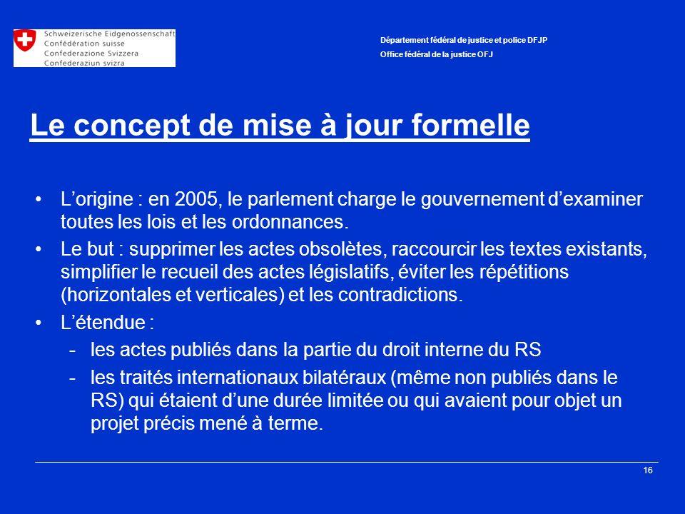 16 Département fédéral de justice et police DFJP Office fédéral de la justice OFJ Le concept de mise à jour formelle Lorigine : en 2005, le parlement charge le gouvernement dexaminer toutes les lois et les ordonnances.