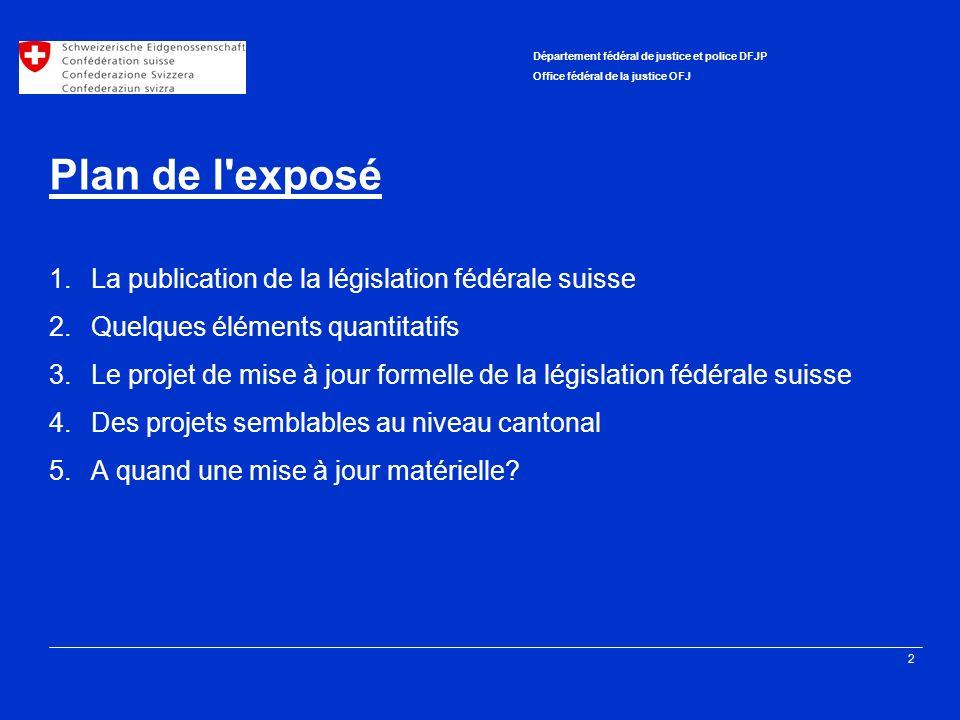 2 Département fédéral de justice et police DFJP Office fédéral de la justice OFJ Plan de l'exposé 1.La publication de la législation fédérale suisse 2