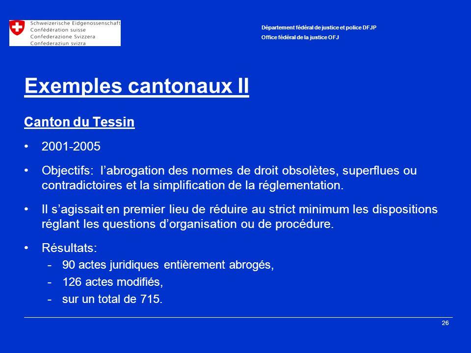 26 Département fédéral de justice et police DFJP Office fédéral de la justice OFJ Exemples cantonaux II Canton du Tessin 2001-2005 Objectifs: labrogation des normes de droit obsolètes, superflues ou contradictoires et la simplification de la réglementation.
