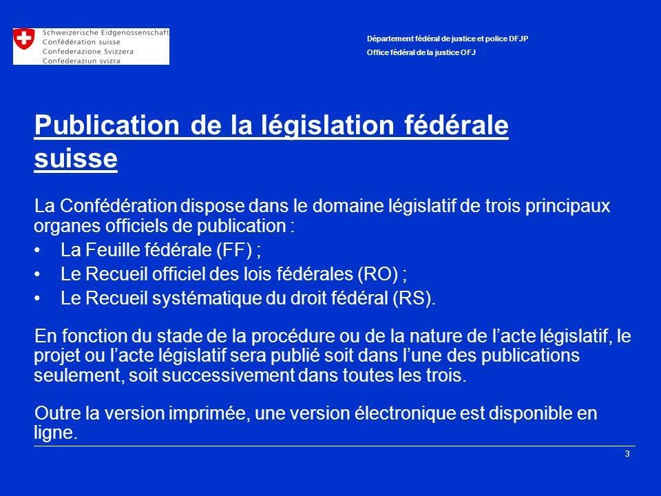 3 Département fédéral de justice et police DFJP Office fédéral de la justice OFJ Publication de la législation fédérale suisse La Confédération dispose dans le domaine législatif de trois principaux organes officiels de publication : La Feuille fédérale (FF) ; Le Recueil officiel des lois fédérales (RO) ; Le Recueil systématique du droit fédéral (RS).