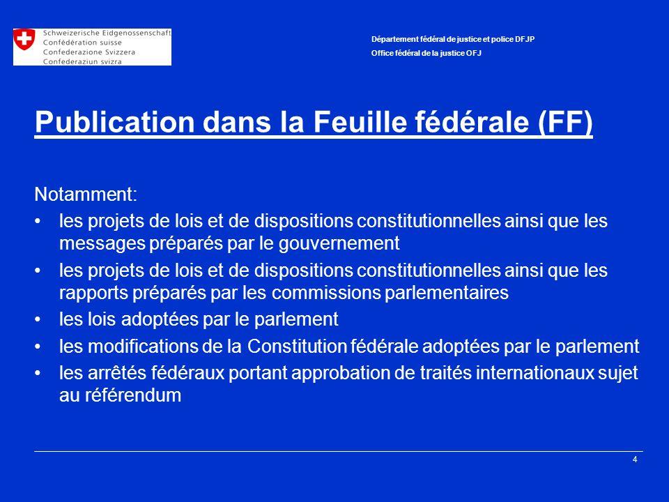 4 Département fédéral de justice et police DFJP Office fédéral de la justice OFJ Publication dans la Feuille fédérale (FF) Notamment: les projets de l