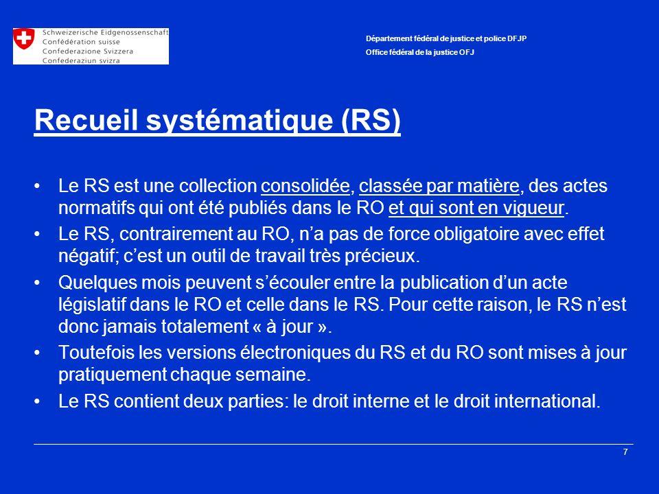 7 Département fédéral de justice et police DFJP Office fédéral de la justice OFJ Recueil systématique (RS) Le RS est une collection consolidée, classée par matière, des actes normatifs qui ont été publiés dans le RO et qui sont en vigueur.