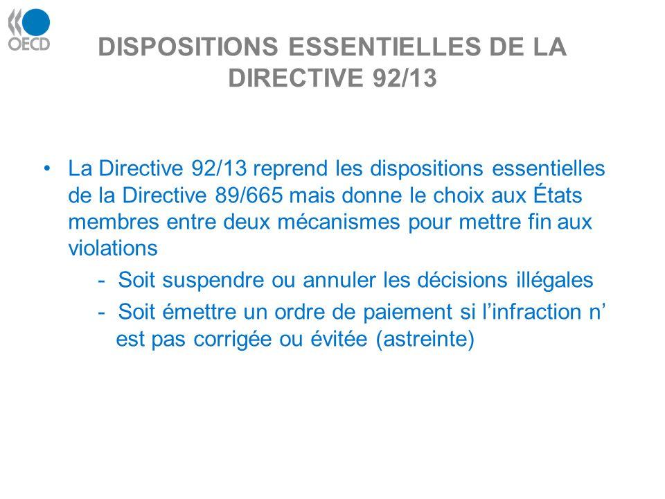 DISPOSITIONS ESSENTIELLES DE LA DIRECTIVE 92/13 La Directive 92/13 reprend les dispositions essentielles de la Directive 89/665 mais donne le choix aux États membres entre deux mécanismes pour mettre fin aux violations - Soit suspendre ou annuler les décisions illégales - Soit émettre un ordre de paiement si linfraction n est pas corrigée ou évitée (astreinte)