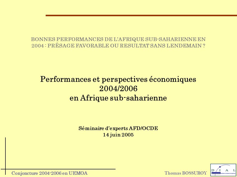 Thomas BOSSUROY Conjoncture 2004-2006 en UEMOA Performances et perspectives économiques 2004/2006 en Afrique sub-saharienne BONNES PERFORMANCES DE LAFRIQUE SUB-SAHARIENNE EN 2004 : PRÉSAGE FAVORABLE OU RESULTAT SANS LENDEMAIN .