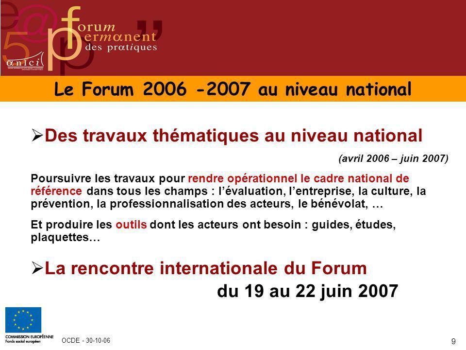OCDE - 30-10-06 9 Le Forum 2006 -2007 au niveau national Des travaux thématiques au niveau national (avril 2006 – juin 2007) Poursuivre les travaux po