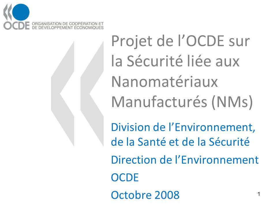 Projet de lOCDE sur la Sécurité liée aux Nanomatériaux Manufacturés (NMs) Division de lEnvironnement, de la Santé et de la Sécurité Direction de lEnvironnement OCDE Octobre 2008 1
