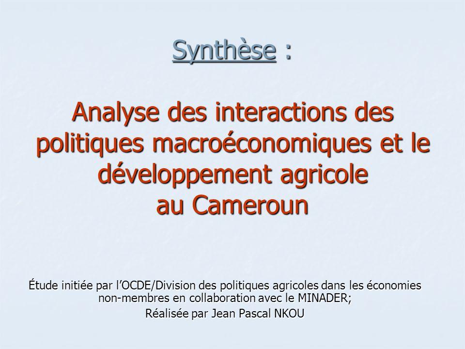 Synthèse : Analyse des interactions des politiques macroéconomiques et le développement agricole au Cameroun Étude initiée par lOCDE/Division des politiques agricoles dans les économies non-membres en collaboration avec le MINADER; Réalisée par Jean Pascal NKOU