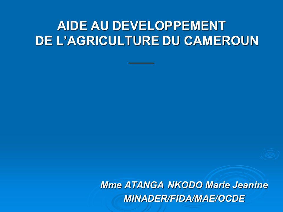 AIDE AU DEVELOPPEMENT DE LAGRICULTURE DU CAMEROUN ____ Mme ATANGA NKODO Marie Jeanine MINADER/FIDA/MAE/OCDE