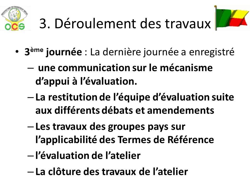 3. Déroulement des travaux 3 ème journée : La dernière journée a enregistré – une communication sur le mécanisme dappui à lévaluation. – La restitutio