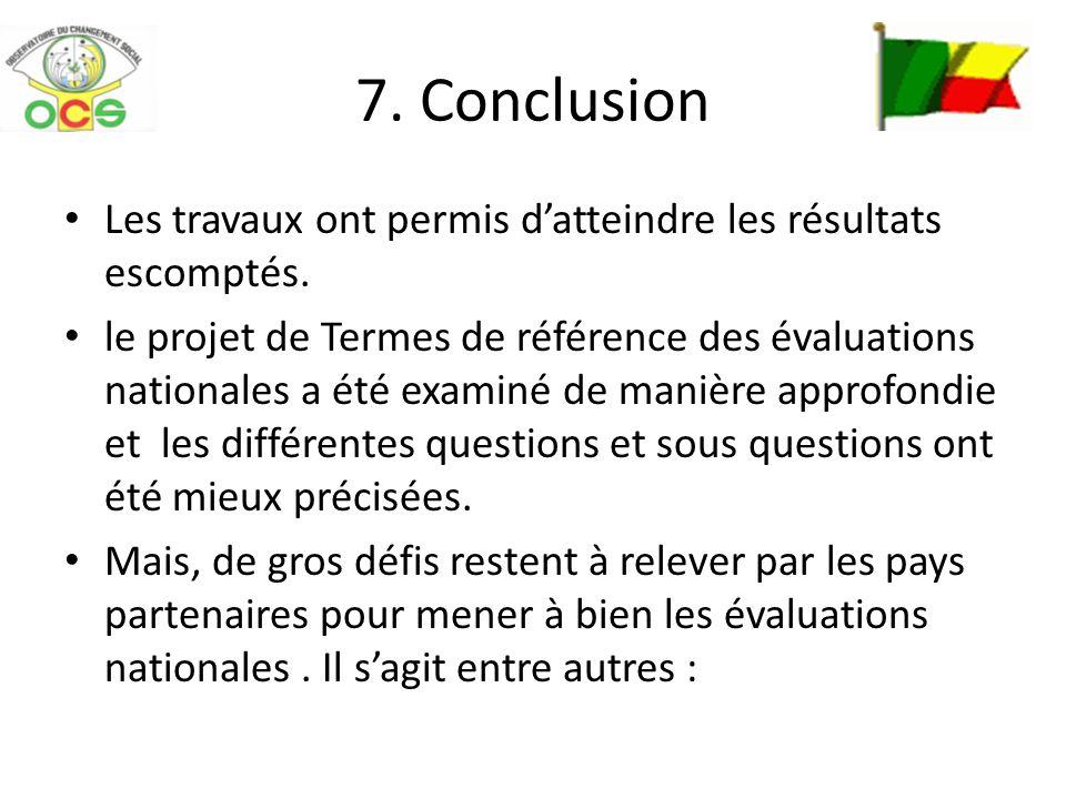 7. Conclusion Les travaux ont permis datteindre les résultats escomptés. le projet de Termes de référence des évaluations nationales a été examiné de