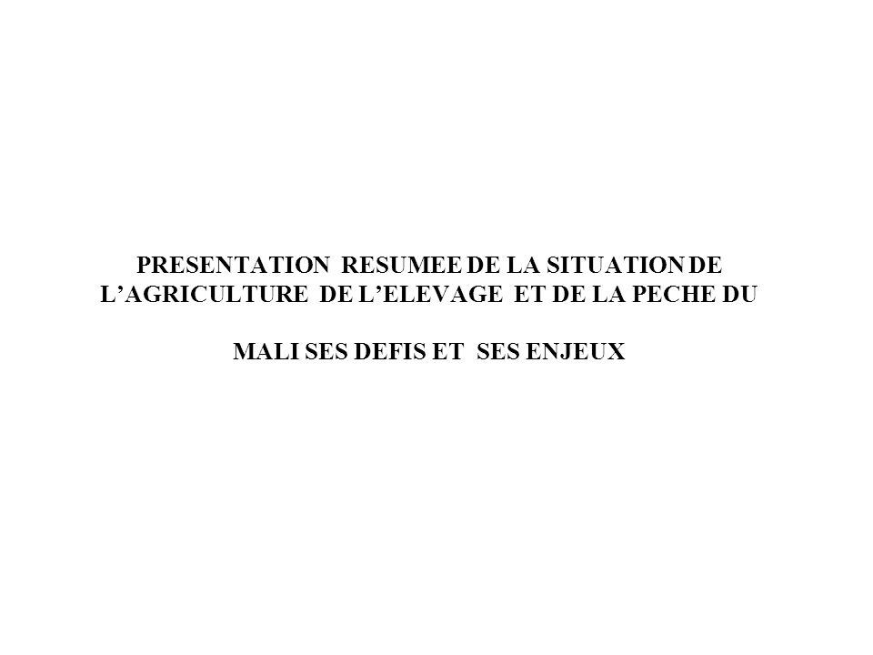 PRESENTATION RESUMEE DE LA SITUATION DE LAGRICULTURE DE LELEVAGE ET DE LA PECHE DU MALI SES DEFIS ET SES ENJEUX