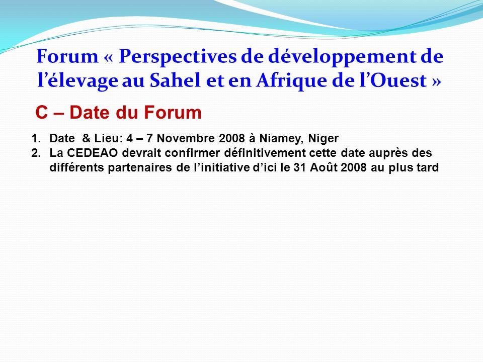 C – Date du Forum Forum « Perspectives de développement de lélevage au Sahel et en Afrique de lOuest » 1.Date & Lieu: 4 – 7 Novembre 2008 à Niamey, Ni