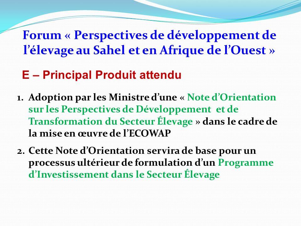 E – Principal Produit attendu Forum « Perspectives de développement de lélevage au Sahel et en Afrique de lOuest » 1.Adoption par les Ministre dune «
