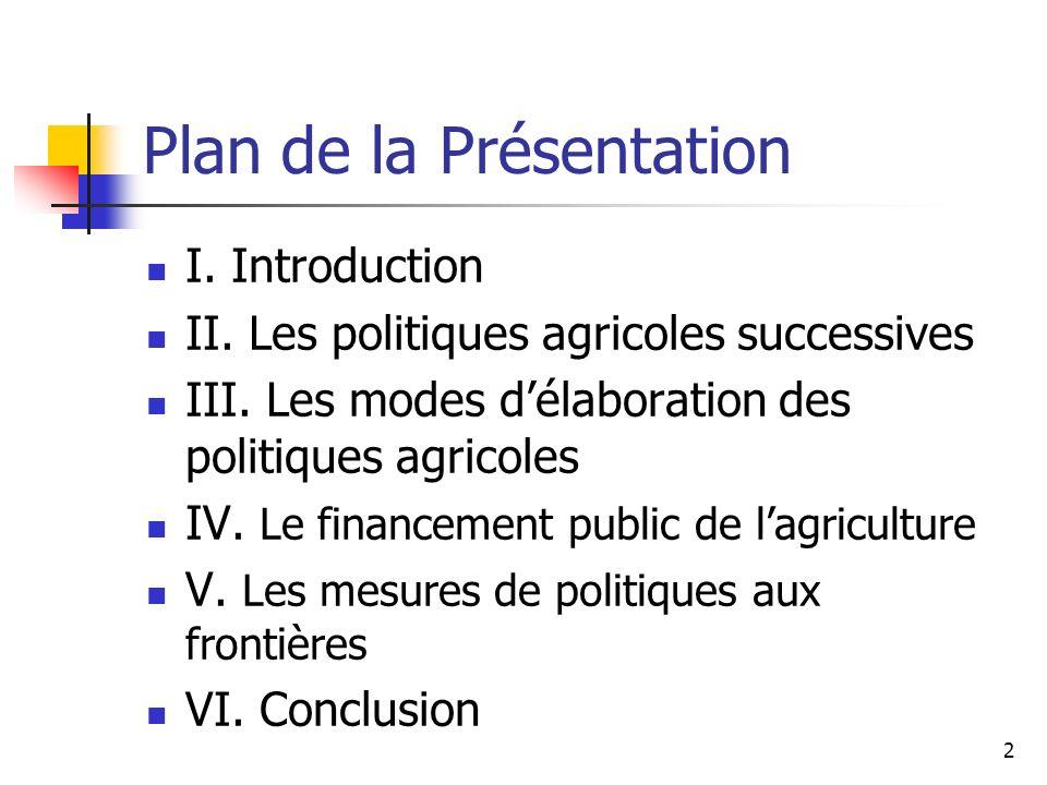 2 Plan de la Présentation I. Introduction II. Les politiques agricoles successives III. Les modes délaboration des politiques agricoles IV. Le finance