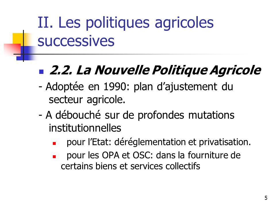 5 II. Les politiques agricoles successives 2.2. La Nouvelle Politique Agricole - Adoptée en 1990: plan dajustement du secteur agricole. - A débouché s