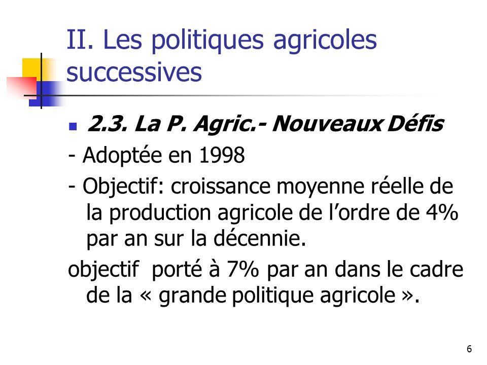 6 II. Les politiques agricoles successives 2.3. La P. Agric.- Nouveaux Défis - Adoptée en 1998 - Objectif: croissance moyenne réelle de la production