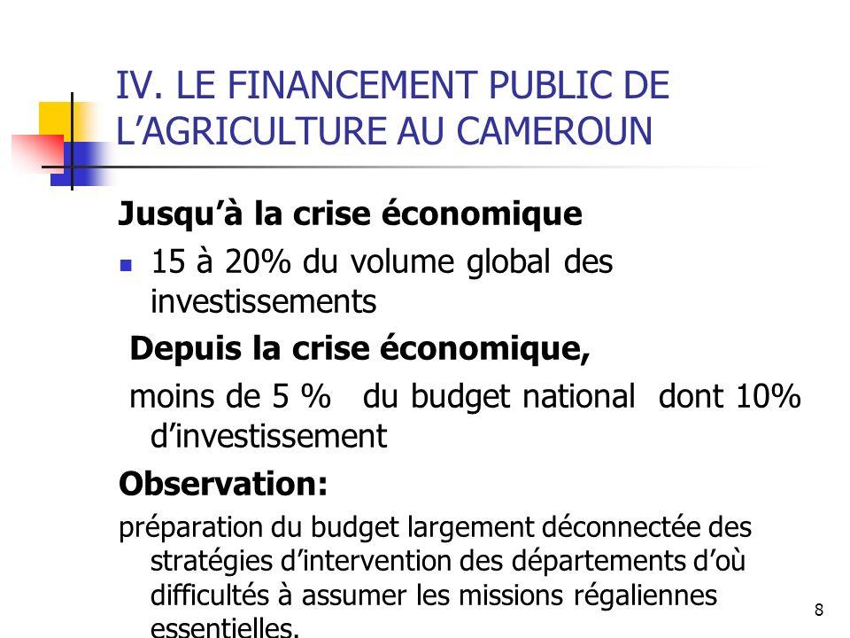 8 IV. LE FINANCEMENT PUBLIC DE LAGRICULTURE AU CAMEROUN Jusquà la crise économique 15 à 20% du volume global des investissements Depuis la crise écono