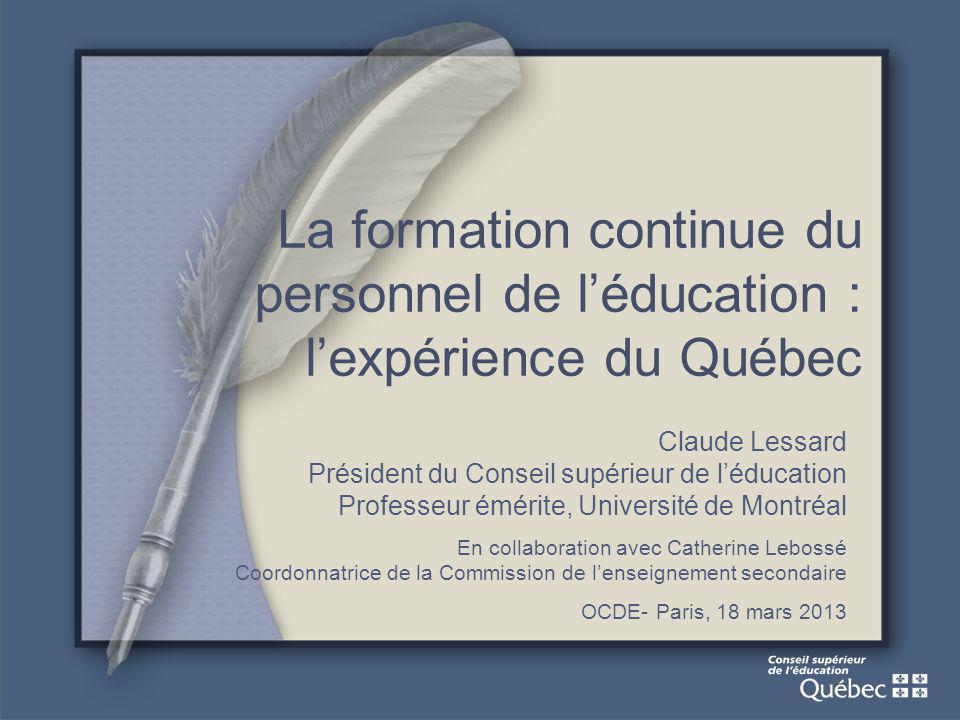 La formation continue du personnel de léducation : lexpérience du Québec Claude Lessard Président du Conseil supérieur de léducation Professeur émérite, Université de Montréal En collaboration avec Catherine Lebossé Coordonnatrice de la Commission de lenseignement secondaire OCDE- Paris, 18 mars 2013