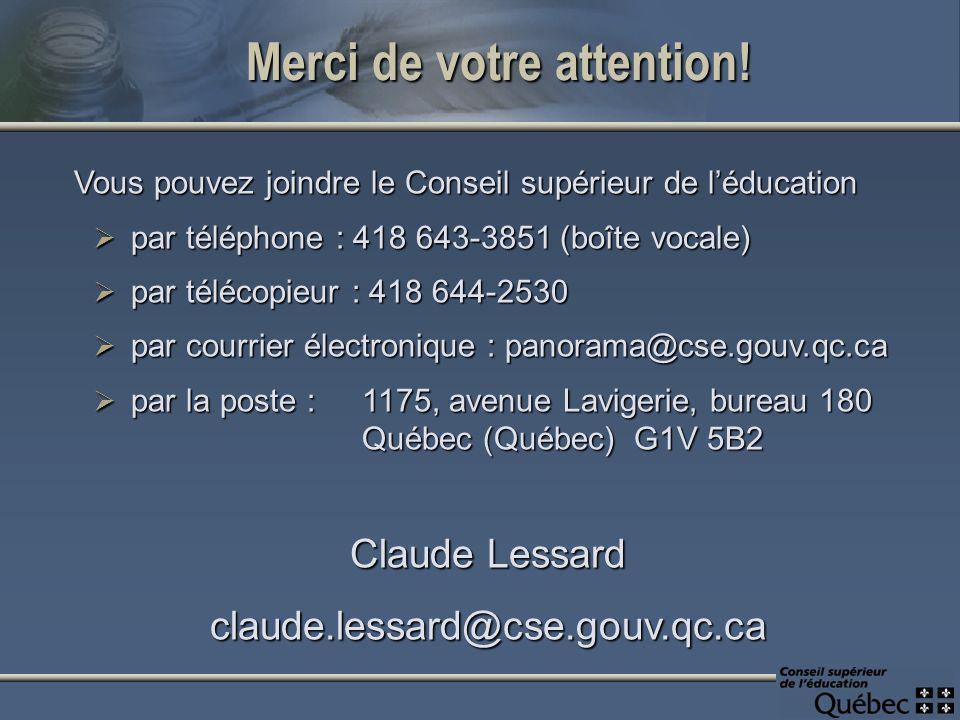 Vous pouvez joindre le Conseil supérieur de léducation par téléphone : 418 643-3851 (boîte vocale) par téléphone : 418 643-3851 (boîte vocale) par télécopieur : 418 644-2530 par télécopieur : 418 644-2530 par courrier électronique : panorama@cse.gouv.qc.ca par courrier électronique : panorama@cse.gouv.qc.ca par la poste :1175, avenue Lavigerie, bureau 180 par la poste :1175, avenue Lavigerie, bureau 180 Québec (Québec) G1V 5B2 Claude Lessard claude.lessard@cse.gouv.qc.ca Merci de votre attention!