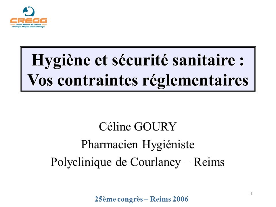 1 25ème congrès – Reims 2006 Hygiène et sécurité sanitaire : Vos contraintes réglementaires Céline GOURY Pharmacien Hygiéniste Polyclinique de Courlan